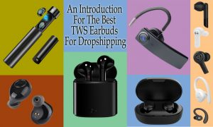 An Introduction For The Best TWS Earbuds For Dropshipping